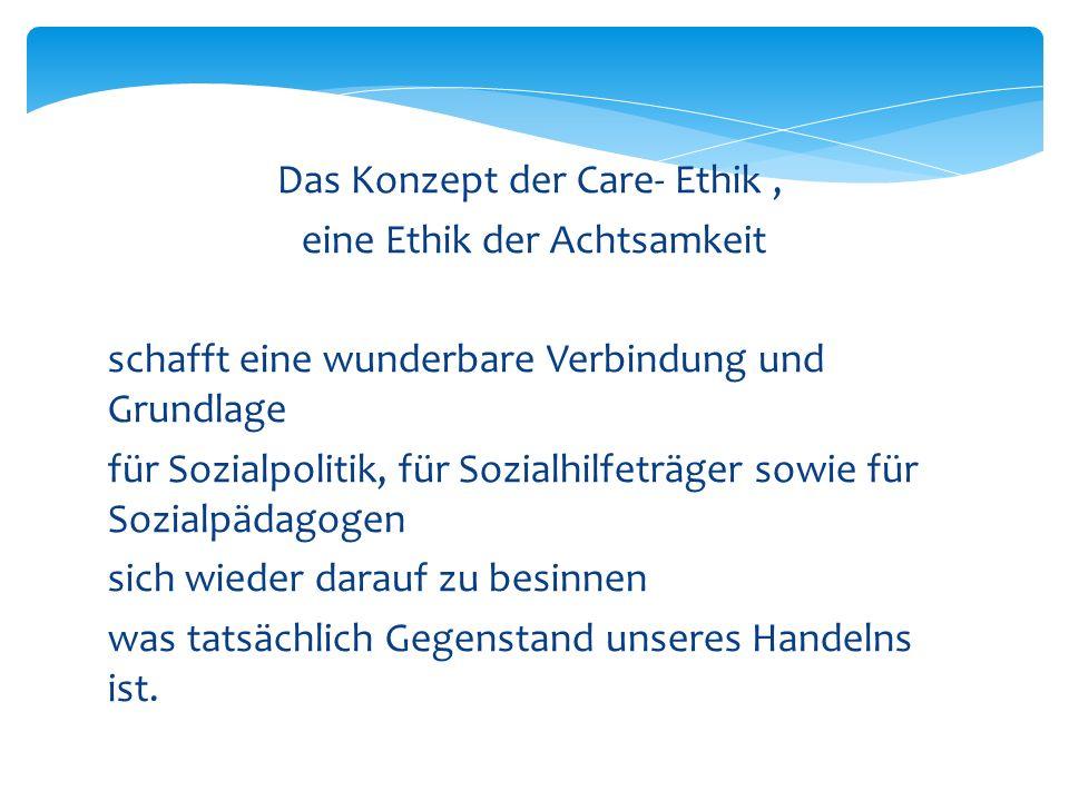 Das Konzept der Care- Ethik, eine Ethik der Achtsamkeit schafft eine wunderbare Verbindung und Grundlage für Sozialpolitik, für Sozialhilfeträger sowi