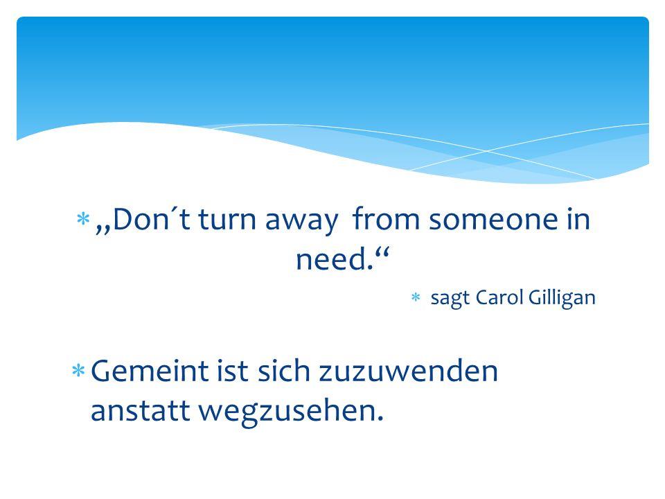 Don´t turn away from someone in need. sagt Carol Gilligan Gemeint ist sich zuzuwenden anstatt wegzusehen.