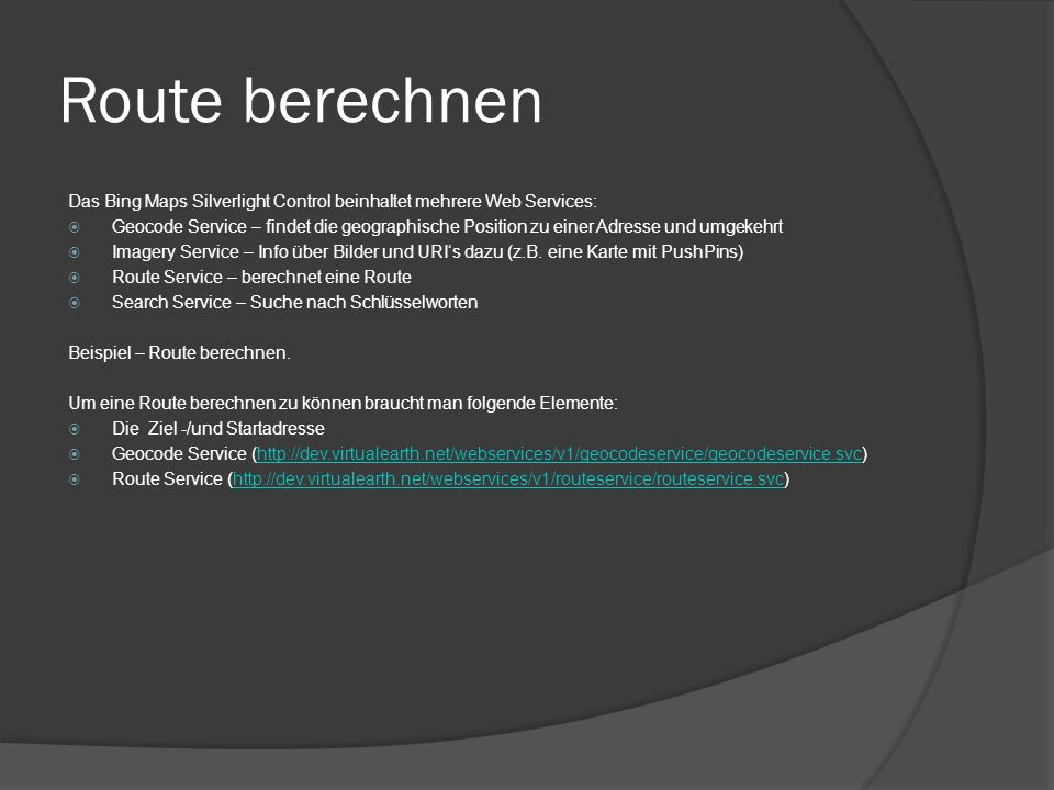 Route berechnen Das Bing Maps Silverlight Control beinhaltet mehrere Web Services: Geocode Service – findet die geographische Position zu einer Adress