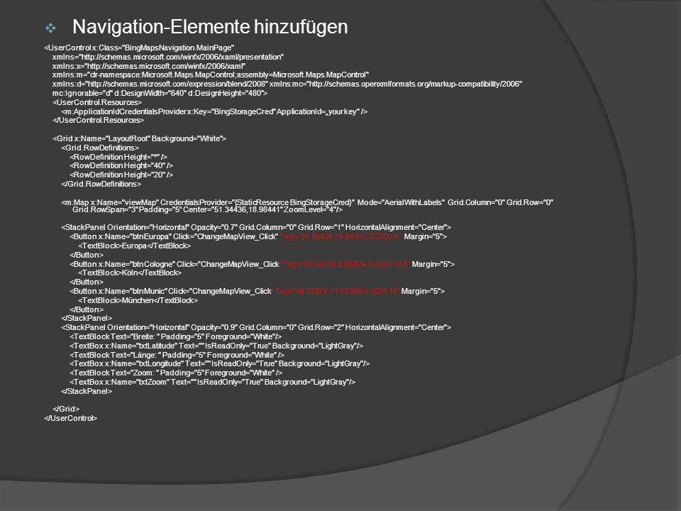 Navigation-Elemente hinzufügen <UserControl x:Class= BingMapsNavigation.MainPage xmlns= http://schemas.microsoft.com/winfx/2006/xaml/presentation xmlns:x= http://schemas.microsoft.com/winfx/2006/xaml xmlns:m= clr-namespace:Microsoft.Maps.MapControl;assembly=Microsoft.Maps.MapControl xmlns:d= http://schemas.microsoft.com/expression/blend/2008 xmlns:mc= http://schemas.openxmlformats.org/markup-compatibility/2006 mc:Ignorable= d d:DesignWidth= 640 d:DesignHeight= 480 > Europa Köln München