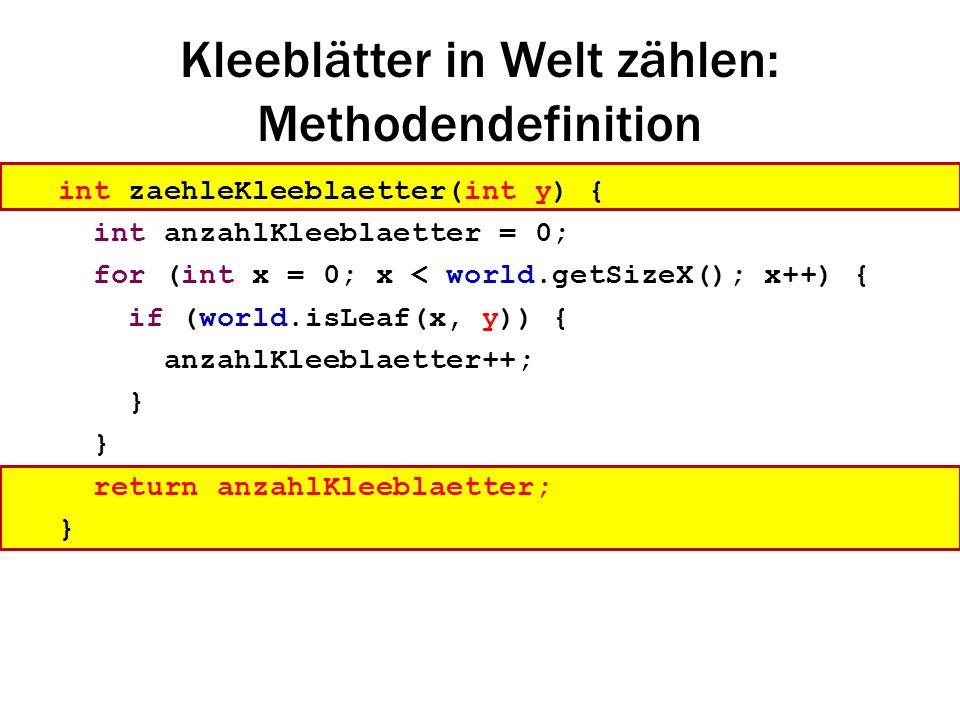 Kleeblätter in Welt zählen: Methodendefinition int zaehleKleeblaetter(int y) { int anzahlKleeblaetter = 0; for (int x = 0; x < world.getSizeX(); x++)