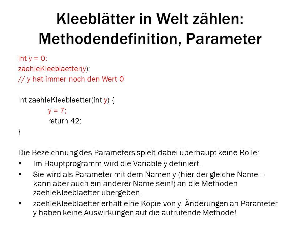 Kleeblätter in Welt zählen: Methodendefinition, Parameter int y = 0; zaehleKleeblaetter(y); // y hat immer noch den Wert 0 int zaehleKleeblaetter(int