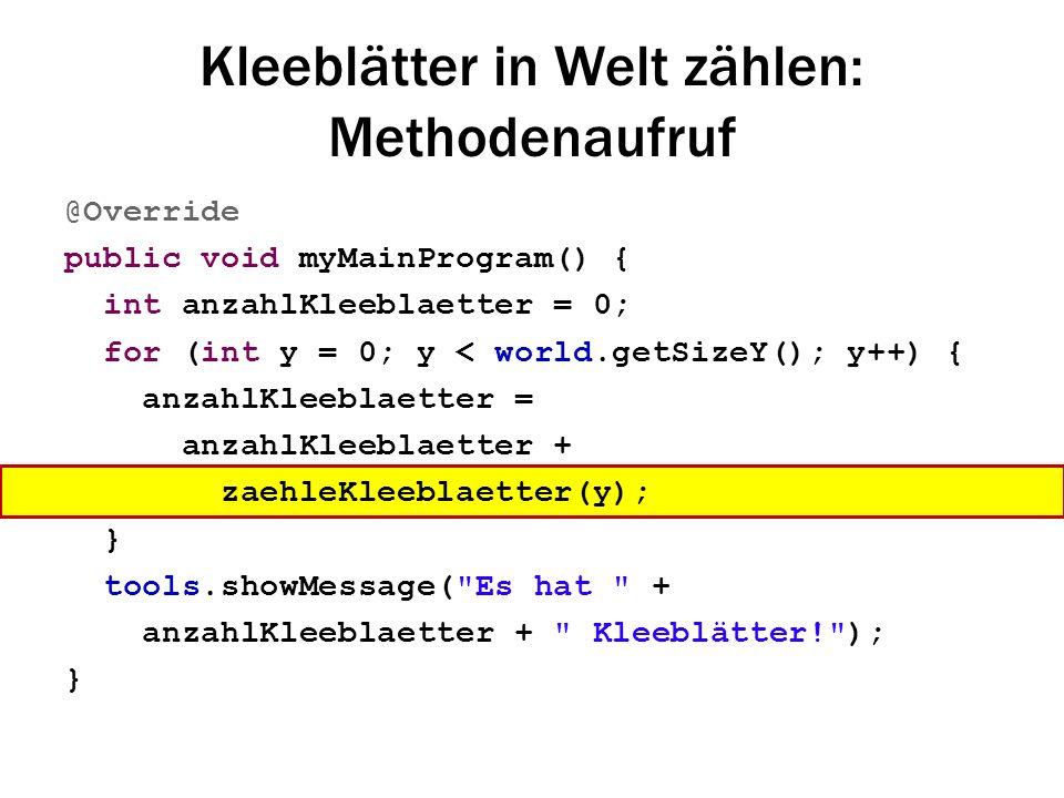 Kleeblätter in Welt zählen: Methodenaufruf @Override public void myMainProgram() { int anzahlKleeblaetter = 0; for (int y = 0; y < world.getSizeY(); y