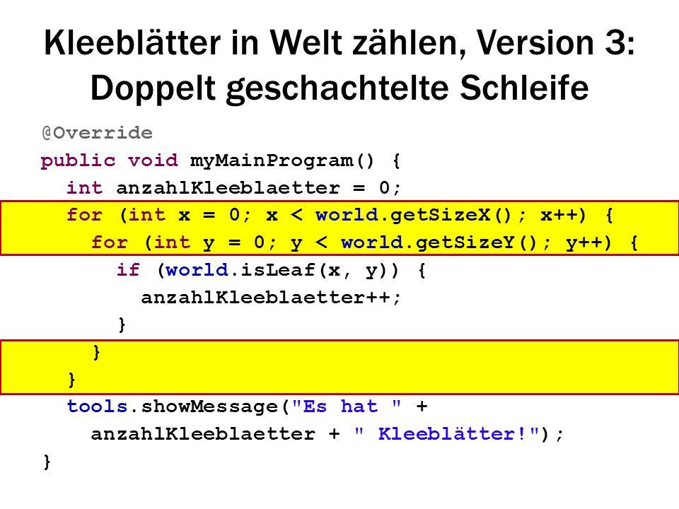 Kleeblätter in Welt zählen, Version 3: Doppelt geschachtelte Schleife @Override public void myMainProgram() { int anzahlKleeblaetter = 0; for (int x =