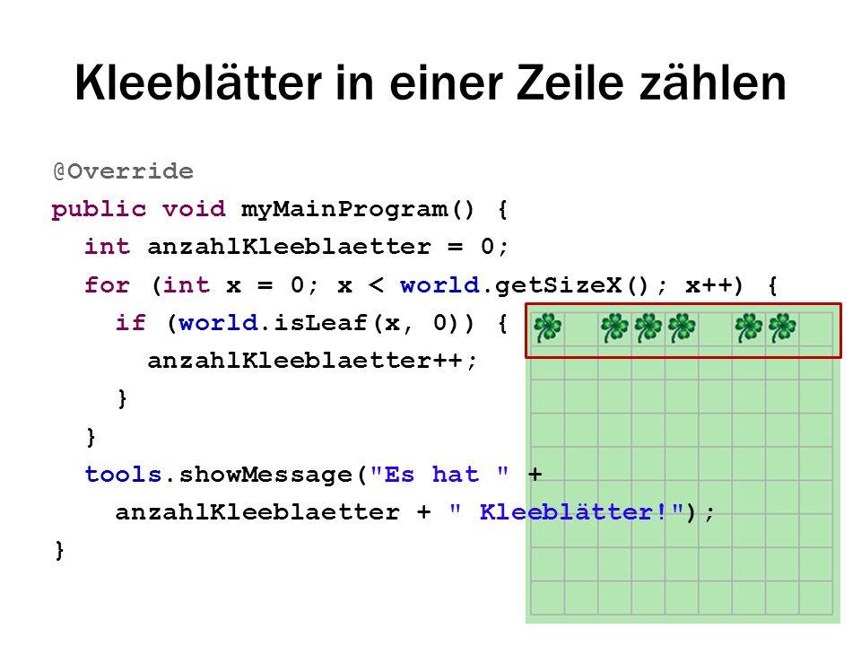 Kleeblätter in einer Zeile zählen @Override public void myMainProgram() { int anzahlKleeblaetter = 0; for (int x = 0; x < world.getSizeX(); x++) { if