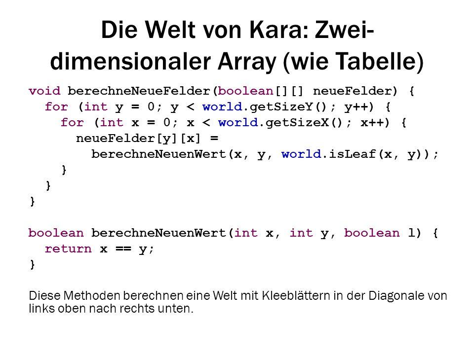 Die Welt von Kara: Zwei- dimensionaler Array (wie Tabelle) void berechneNeueFelder(boolean[][] neueFelder) { for (int y = 0; y < world.getSizeY(); y++