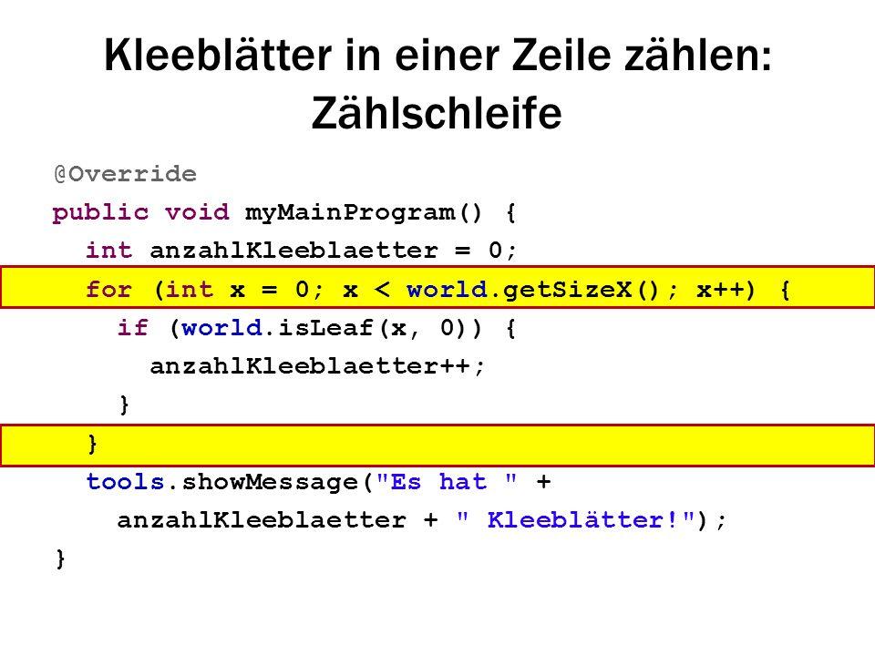 Kleeblätter in einer Zeile zählen: Zählschleife @Override public void myMainProgram() { int anzahlKleeblaetter = 0; for (int x = 0; x < world.getSizeX