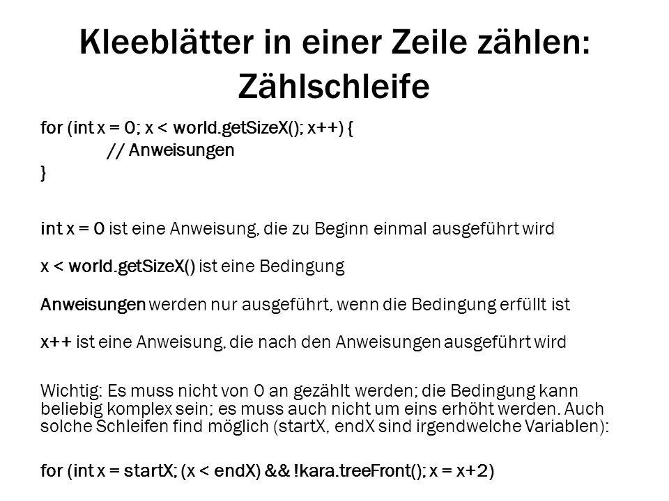 Kleeblätter in einer Zeile zählen: Zählschleife for (int x = 0; x < world.getSizeX(); x++) { // Anweisungen } int x = 0 ist eine Anweisung, die zu Beg