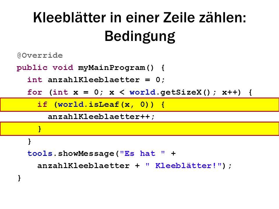 Kleeblätter in einer Zeile zählen: Bedingung @Override public void myMainProgram() { int anzahlKleeblaetter = 0; for (int x = 0; x < world.getSizeX();