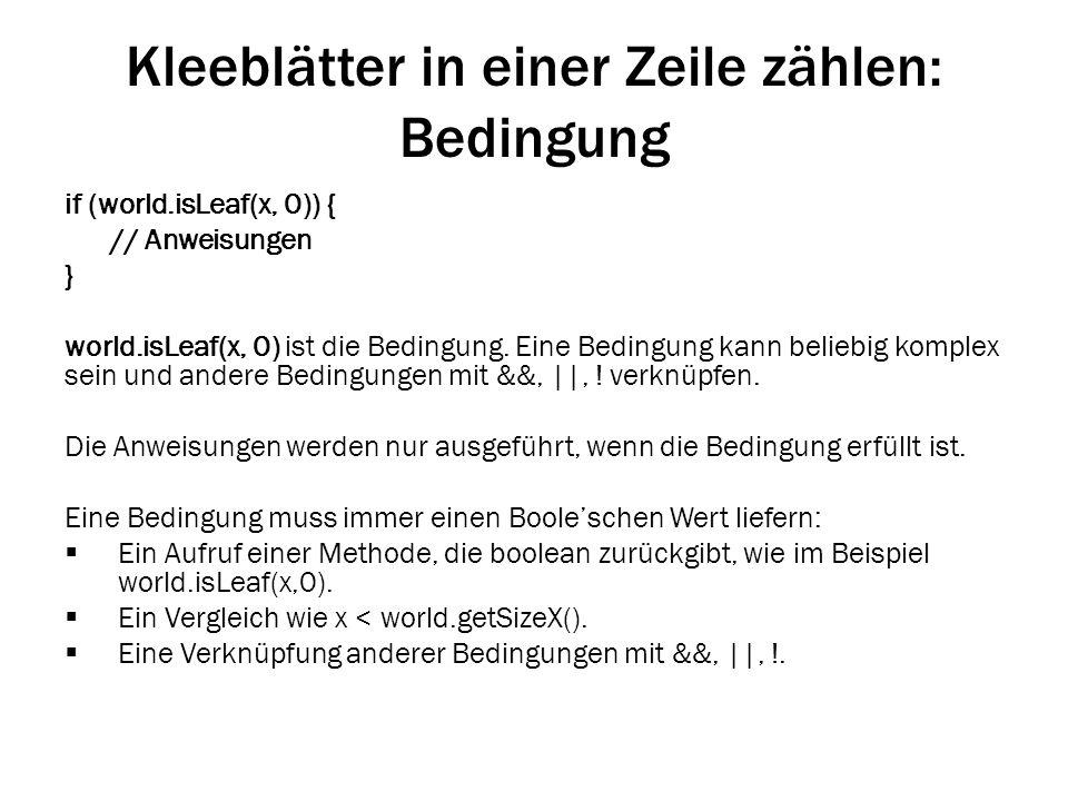 Kleeblätter in einer Zeile zählen: Bedingung if (world.isLeaf(x, 0)) { // Anweisungen } world.isLeaf(x, 0) ist die Bedingung. Eine Bedingung kann beli