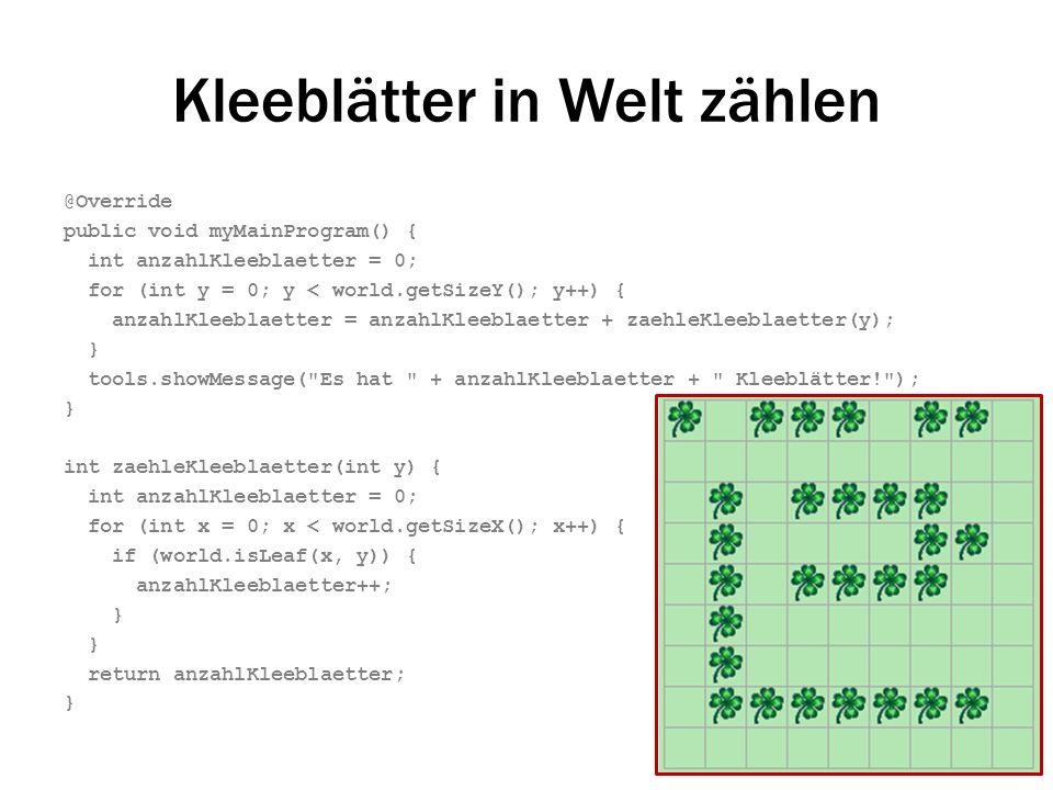 Kleeblätter in Welt zählen @Override public void myMainProgram() { int anzahlKleeblaetter = 0; for (int y = 0; y < world.getSizeY(); y++) { anzahlKlee