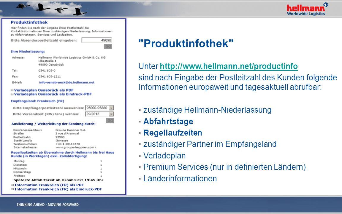 Produktinfothek Unter http://www.hellmann.net/productinfohttp://www.hellmann.net/productinfo sind nach Eingabe der Postleitzahl des Kunden folgende Informationen europaweit und tagesaktuell abrufbar: zuständige Hellmann-Niederlassung Abfahrtstage Regellaufzeiten zuständiger Partner im Empfangsland Verladeplan Premium Services (nur in definierten Ländern) Länderinformationen