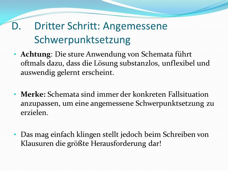 D.Dritter Schritt: Angemessene Schwerpunktsetzung Achtung: Die sture Anwendung von Schemata führt oftmals dazu, dass die Lösung substanzlos, unflexibe