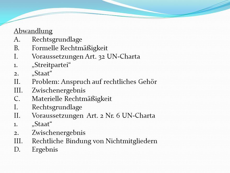 Abwandlung A.Rechtsgrundlage B.Formelle Rechtmäßigkeit I.Voraussetzungen Art. 32 UN-Charta 1.Streitpartei 2.Staat II.Problem: Anspruch auf rechtliches