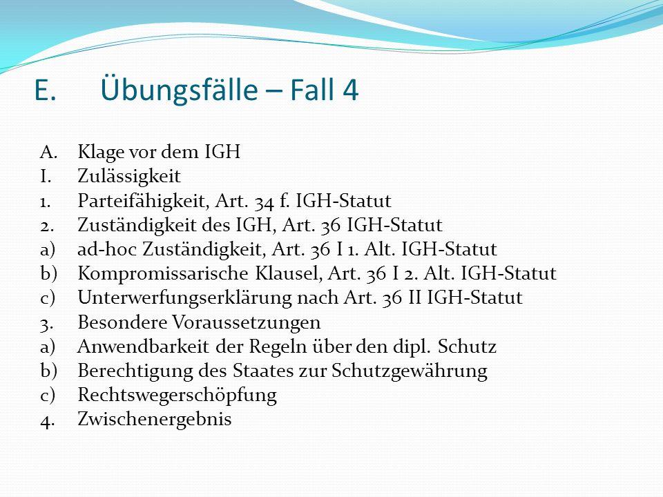 E.Übungsfälle – Fall 4 A. Klage vor dem IGH I. Zulässigkeit 1. Parteifähigkeit, Art. 34 f. IGH-Statut 2. Zuständigkeit des IGH, Art. 36 IGH-Statut a)