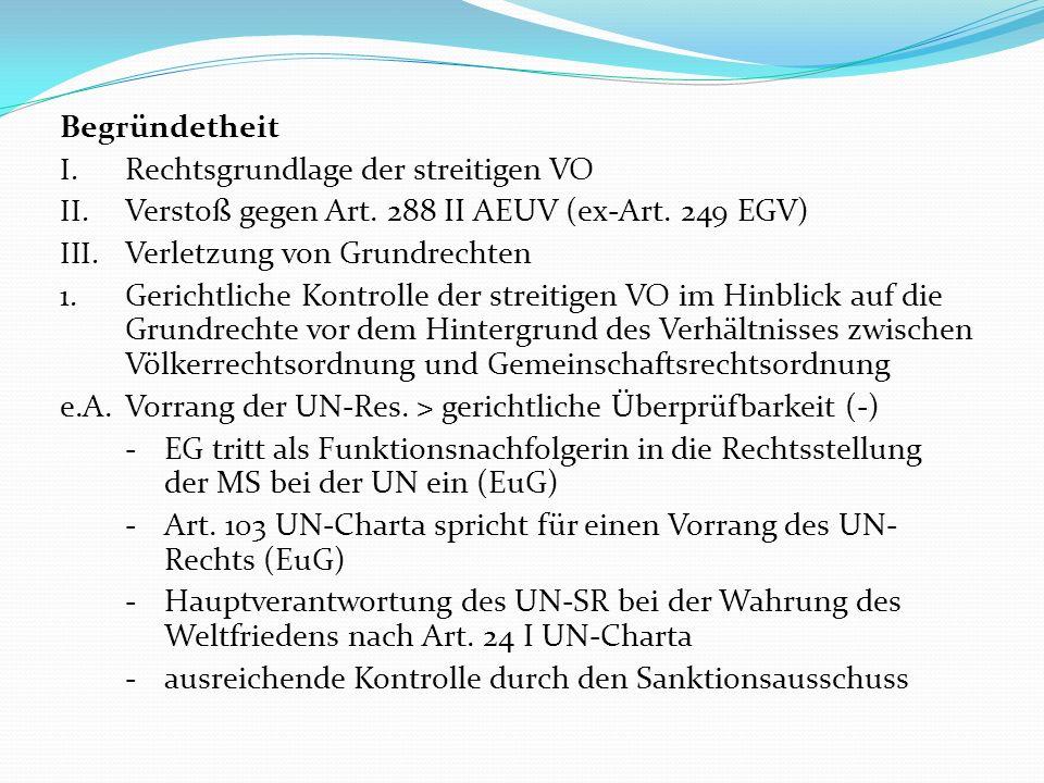 Begründetheit I. Rechtsgrundlage der streitigen VO II. Verstoß gegen Art. 288 II AEUV (ex-Art. 249 EGV) III. Verletzung von Grundrechten 1. Gerichtlic