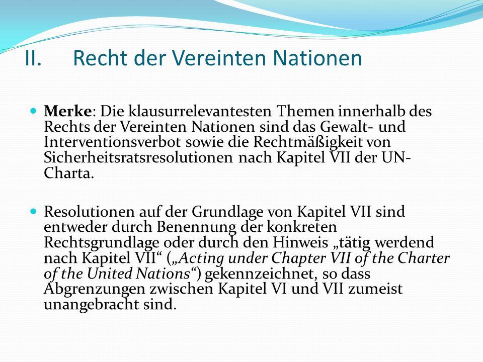 II.Recht der Vereinten Nationen Merke: Die klausurrelevantesten Themen innerhalb des Rechts der Vereinten Nationen sind das Gewalt- und Interventionsv
