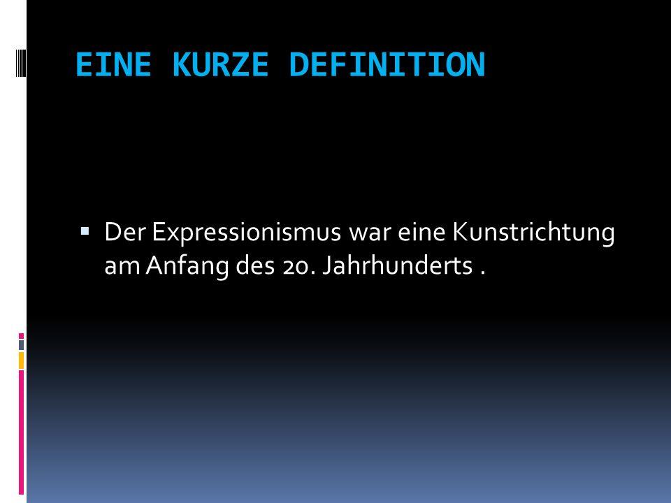 EINE KURZE DEFINITION Der Expressionismus war eine Kunstrichtung am Anfang des 20. Jahrhunderts.