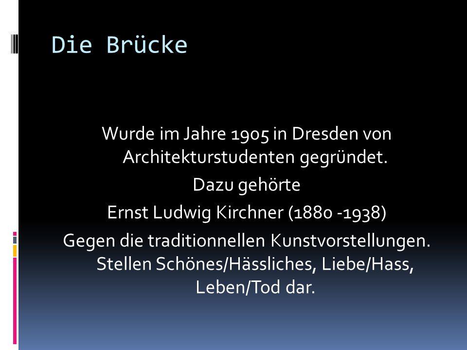 Die Brücke Wurde im Jahre 1905 in Dresden von Architekturstudenten gegründet. Dazu gehörte Ernst Ludwig Kirchner (1880 -1938) Gegen die traditionnelle