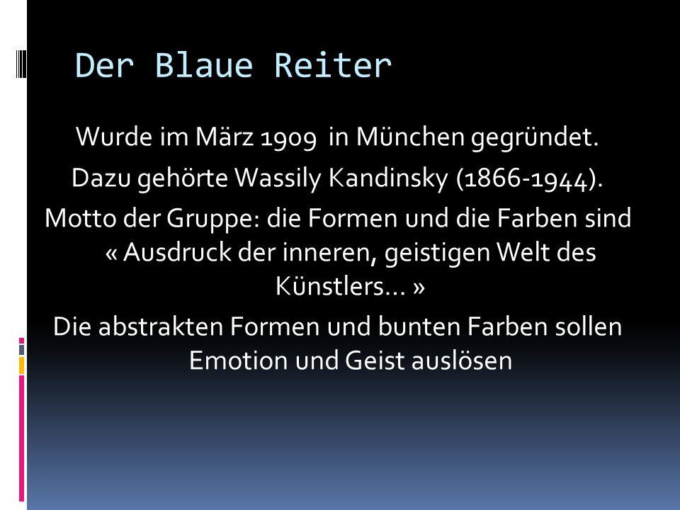 Der Blaue Reiter Wurde im März 1909 in München gegründet. Dazu gehörte Wassily Kandinsky (1866-1944). Motto der Gruppe: die Formen und die Farben sind