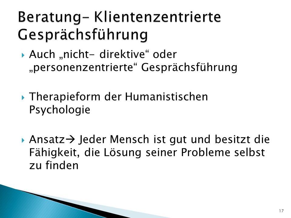 Auch nicht- direktive oder personenzentrierte Gesprächsführung Therapieform der Humanistischen Psychologie Ansatz Jeder Mensch ist gut und besitzt die