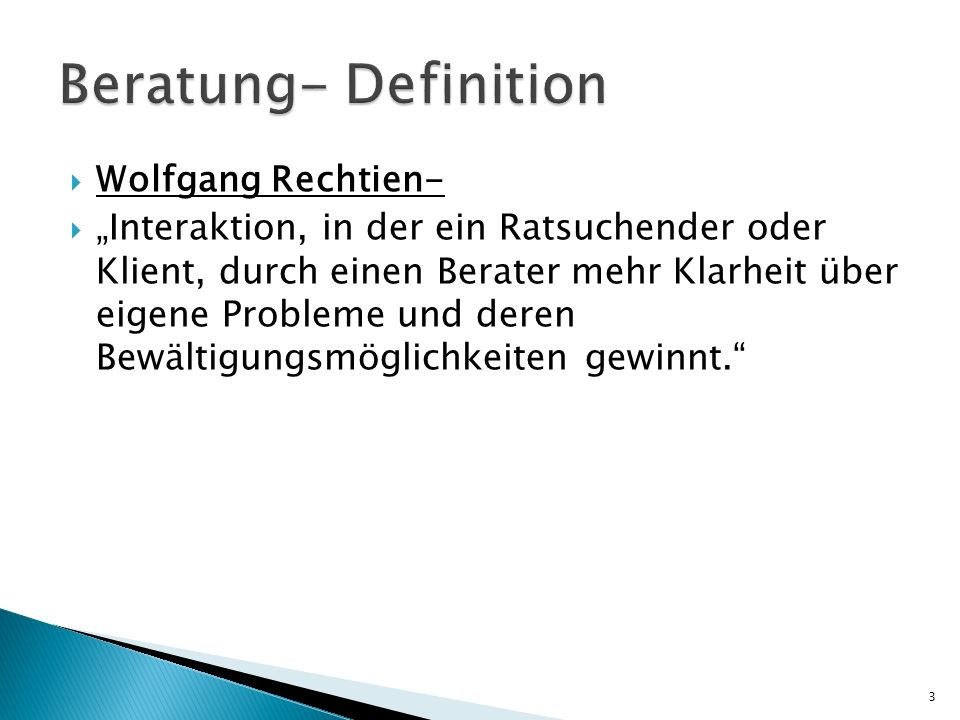 Georg Dietrich- Beratung ist ein System, in dem die ratsuchende Person mit ihrer spezifischen psychischen Struktur und Problematik, mit einem Berater mit ebenfalls spezifischen psychischen Struktur und einer besonderen Beratungskompetenz, eine interaktionale und kommunikative helfende Beziehung aufbaut um im institutionellen und organisatorischem Rahmen, ein Problem zu lösen.