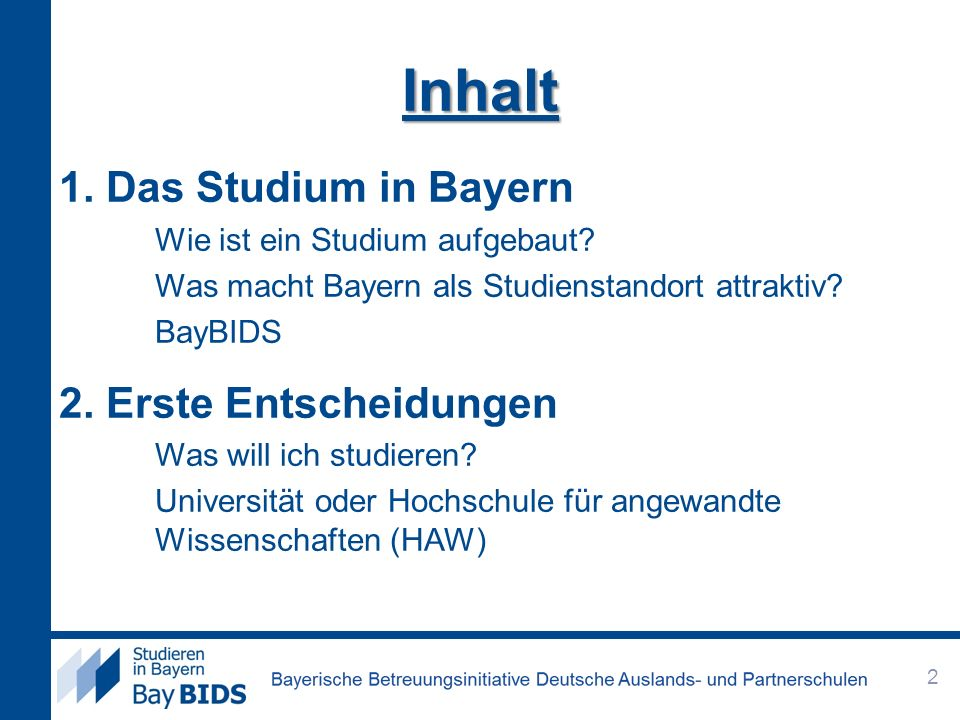Inhalt 1. Das Studium in Bayern Wie ist ein Studium aufgebaut? Was macht Bayern als Studienstandort attraktiv? BayBIDS 2. Erste Entscheidungen Was wil