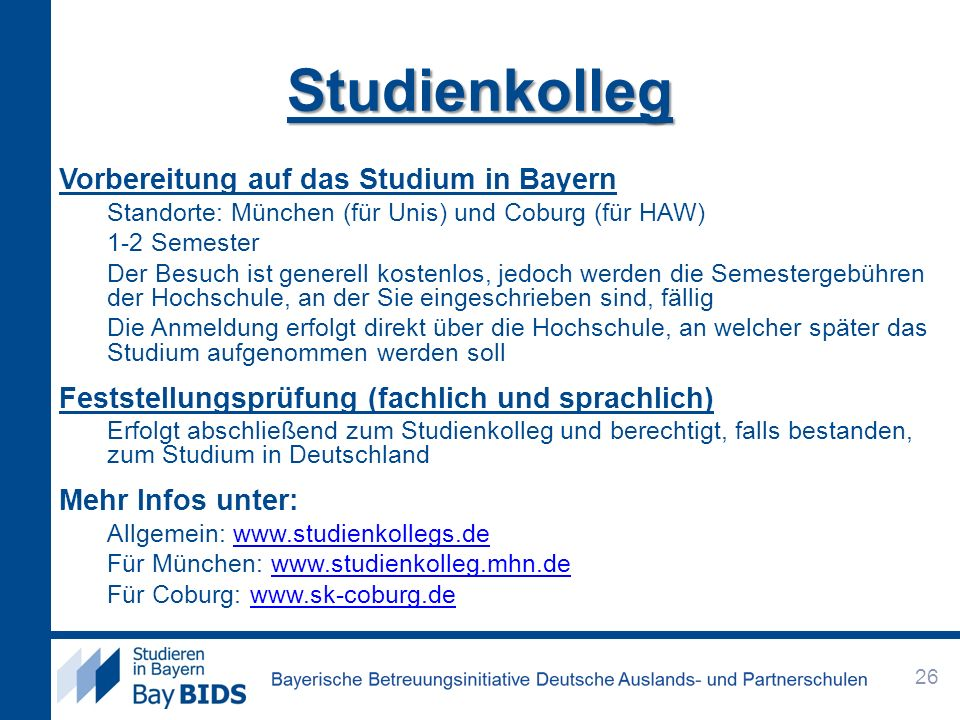 Studienkolleg Vorbereitung auf das Studium in Bayern Standorte: München (für Unis) und Coburg (für HAW) 1-2 Semester Der Besuch ist generell kostenlos