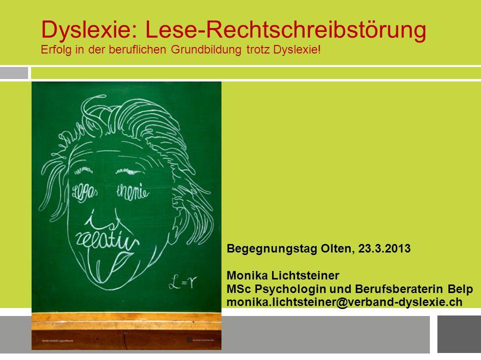 Dyslexie: Lese-Rechtschreibstörung Erfolg in der beruflichen Grundbildung trotz Dyslexie! Begegnungstag Olten, 23.3.2013 Monika Lichtsteiner MSc Psych
