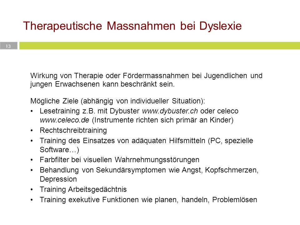 Therapeutische Massnahmen bei Dyslexie 13 Wirkung von Therapie oder Fördermassnahmen bei Jugendlichen und jungen Erwachsenen kann beschränkt sein. Mög