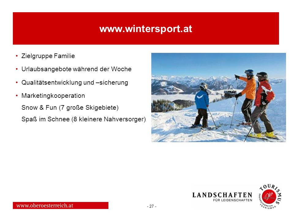 - 27 - www.wintersport.at Zielgruppe Familie Urlaubsangebote während der Woche Qualitätsentwicklung und –sicherung Marketingkooperation Snow & Fun (7