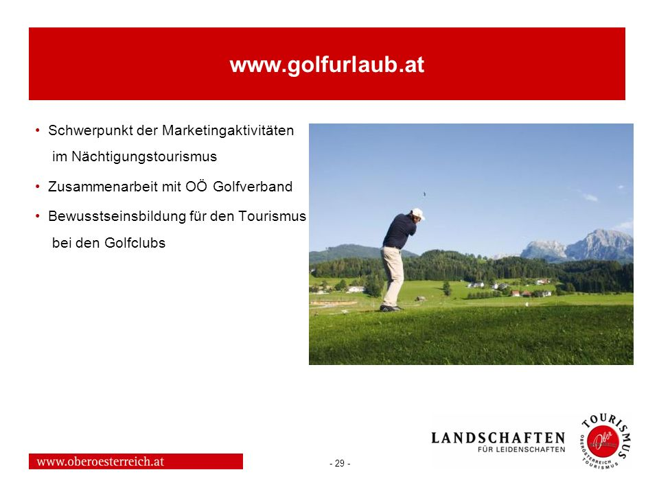 - 29 - www.golfurlaub.at Schwerpunkt der Marketingaktivitäten im Nächtigungstourismus Zusammenarbeit mit OÖ Golfverband Bewusstseinsbildung für den To