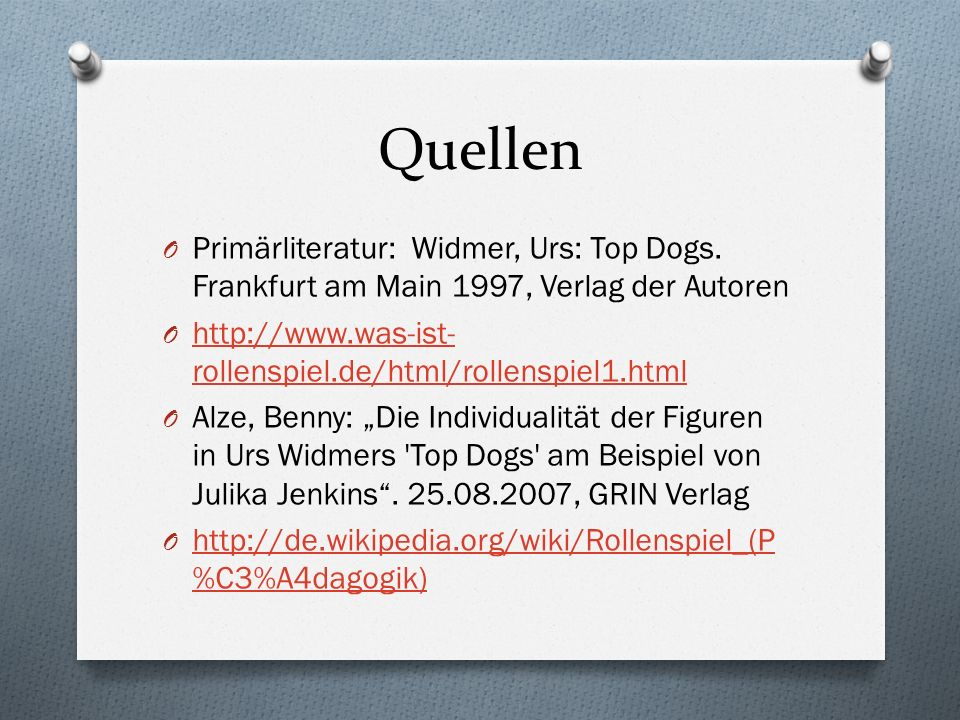 Quellen O Primärliteratur: Widmer, Urs: Top Dogs. Frankfurt am Main 1997, Verlag der Autoren O http://www.was-ist- rollenspiel.de/html/rollenspiel1.ht