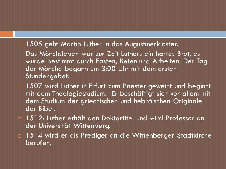 1505 geht Martin Luther in das Augustinerkloster. Das Mönchsleben war zur Zeit Luthers ein hartes Brot, es wurde bestimmt durch Fasten, Beten und Arbe