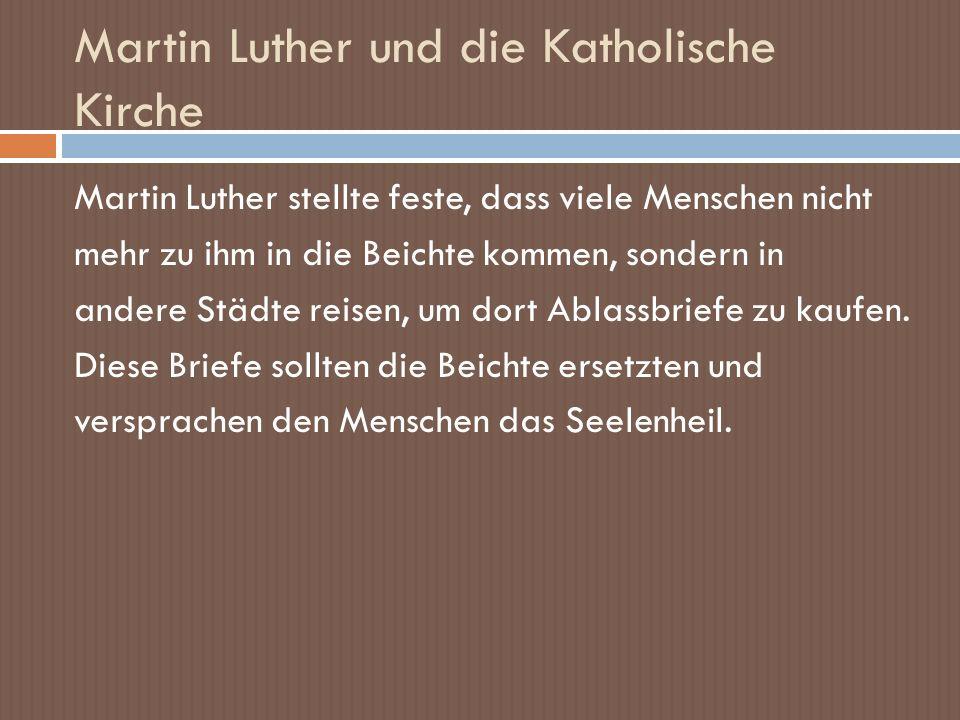 Martin Luther und die Katholische Kirche Martin Luther stellte feste, dass viele Menschen nicht mehr zu ihm in die Beichte kommen, sondern in andere S