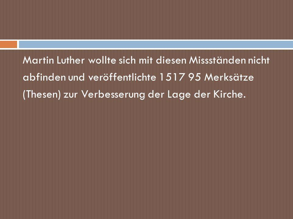 Martin Luther wollte sich mit diesen Missständen nicht abfinden und veröffentlichte 1517 95 Merksätze (Thesen) zur Verbesserung der Lage der Kirche.