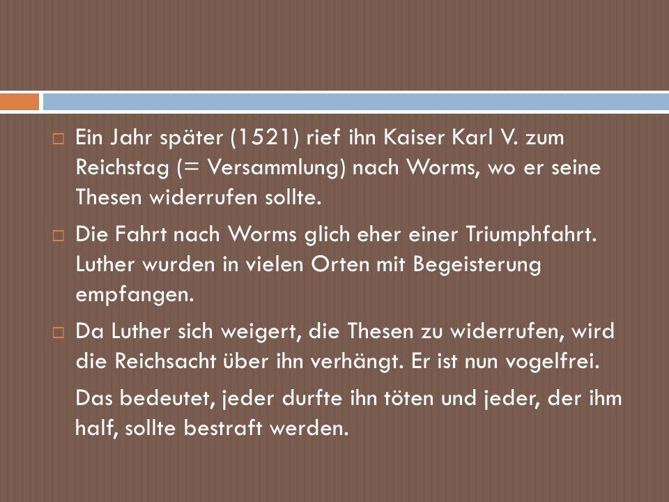 Ein Jahr später (1521) rief ihn Kaiser Karl V. zum Reichstag (= Versammlung) nach Worms, wo er seine Thesen widerrufen sollte. Die Fahrt nach Worms gl