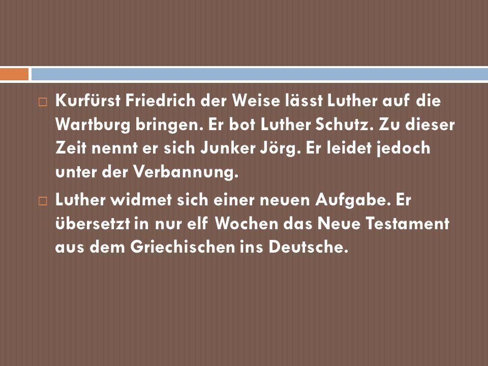 Kurfürst Friedrich der Weise lässt Luther auf die Wartburg bringen. Er bot Luther Schutz. Zu dieser Zeit nennt er sich Junker Jörg. Er leidet jedoch u