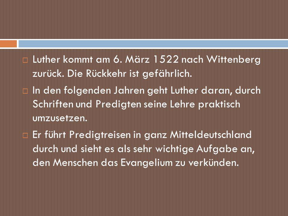 Luther kommt am 6. März 1522 nach Wittenberg zurück. Die Rückkehr ist gefährlich. In den folgenden Jahren geht Luther daran, durch Schriften und Predi