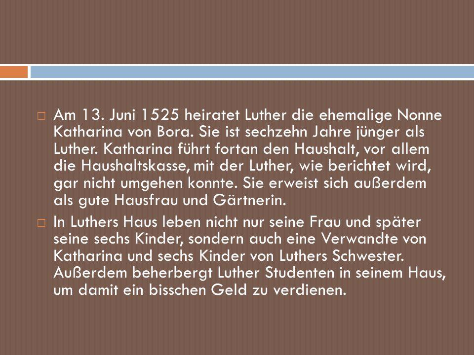 Am 13. Juni 1525 heiratet Luther die ehemalige Nonne Katharina von Bora. Sie ist sechzehn Jahre jünger als Luther. Katharina führt fortan den Haushalt