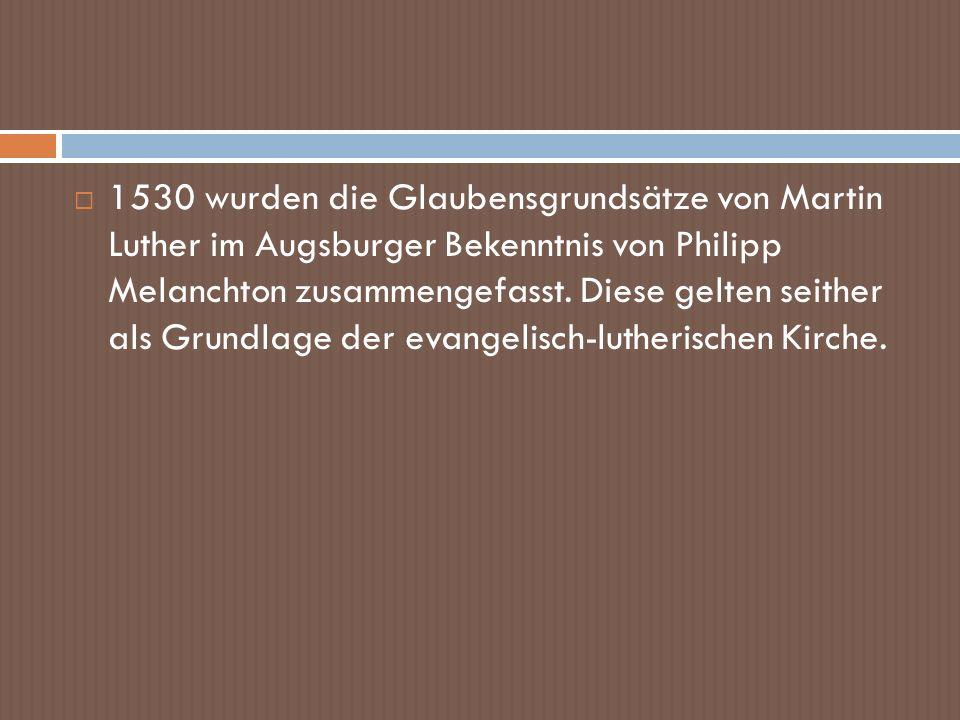 1530 wurden die Glaubensgrundsätze von Martin Luther im Augsburger Bekenntnis von Philipp Melanchton zusammengefasst. Diese gelten seither als Grundla