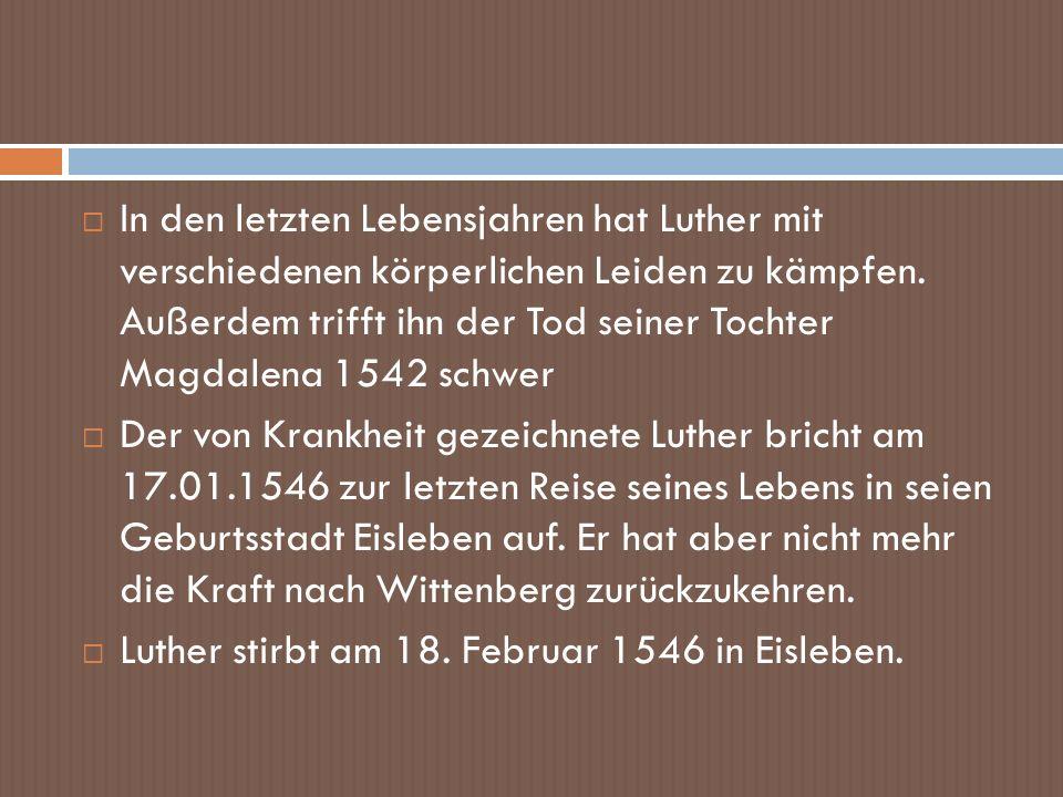 In den letzten Lebensjahren hat Luther mit verschiedenen körperlichen Leiden zu kämpfen. Außerdem trifft ihn der Tod seiner Tochter Magdalena 1542 sch