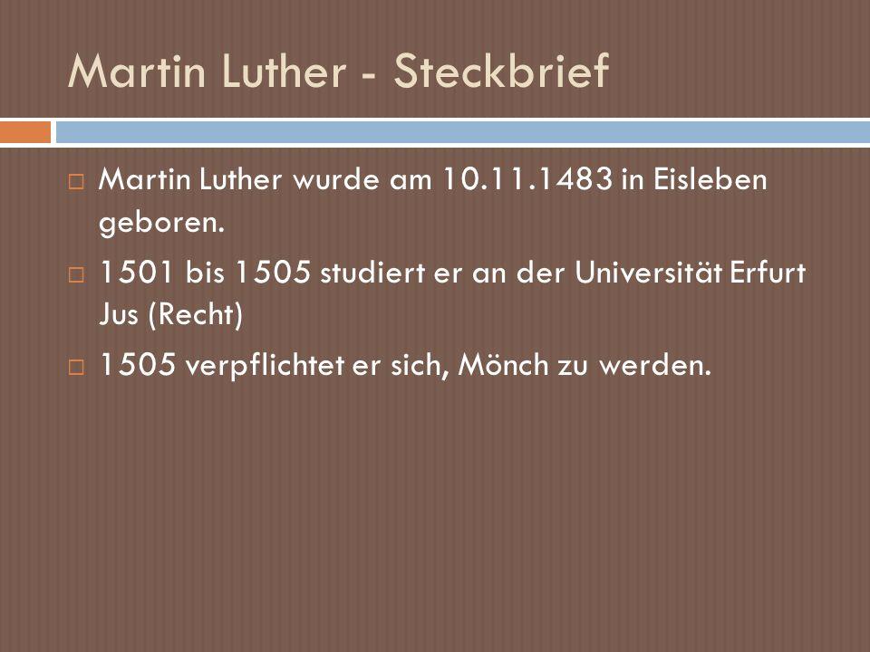 Martin Luther - Steckbrief Martin Luther wurde am 10.11.1483 in Eisleben geboren. 1501 bis 1505 studiert er an der Universität Erfurt Jus (Recht) 1505