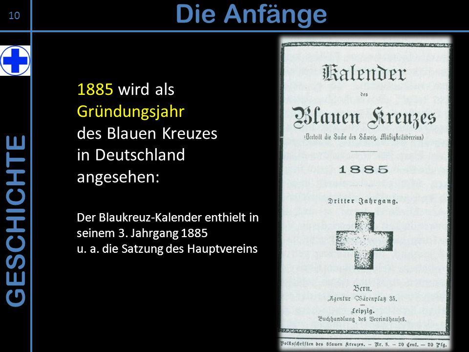 GESCHICHTE Die Anfänge 1885 wird als Gründungsjahr des Blauen Kreuzes in Deutschland angesehen: Der Blaukreuz-Kalender enthielt in seinem 3. Jahrgang