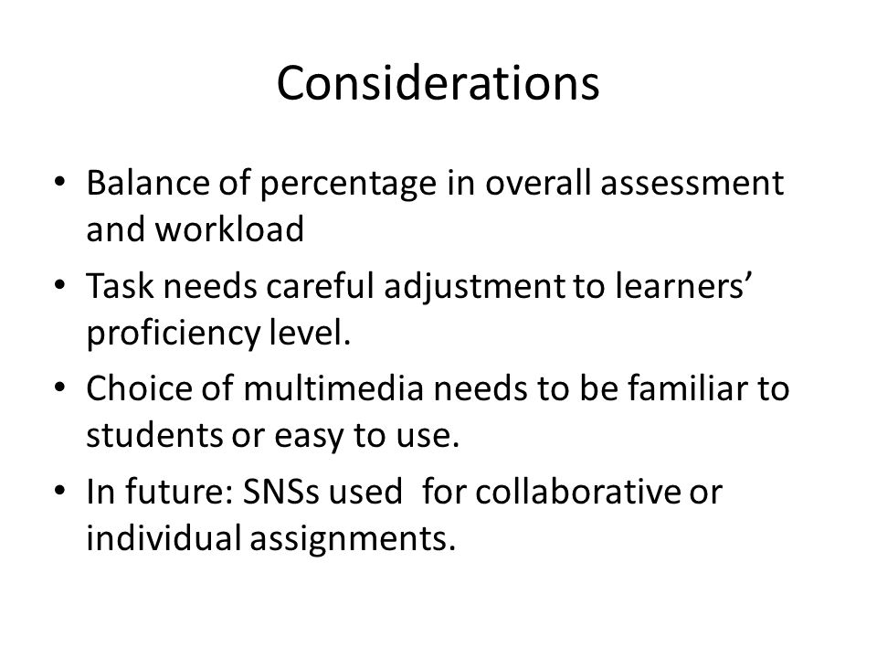 Considerations Balance of percentage in overall assessment and workload Task needs careful adjustment to learners proficiency level.