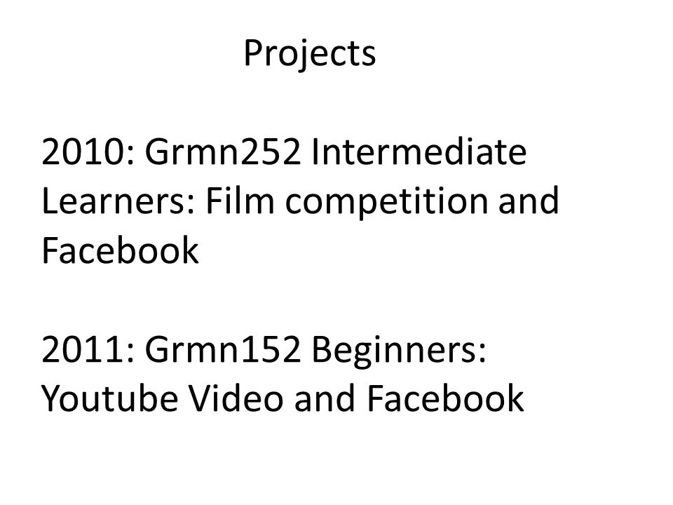Projects 2010: Grmn252 Intermediate Learners: Film competition and Facebook 2011: Grmn152 Beginners: Youtube Video and Facebook