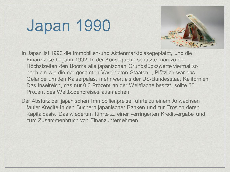 Japan 1990 In Japan ist 1990 die Immobilien-und Aktienmarktblasegeplatzt, und die Finanzkrise begann 1992. In der Konsequenz schätzte man zu den Höchs