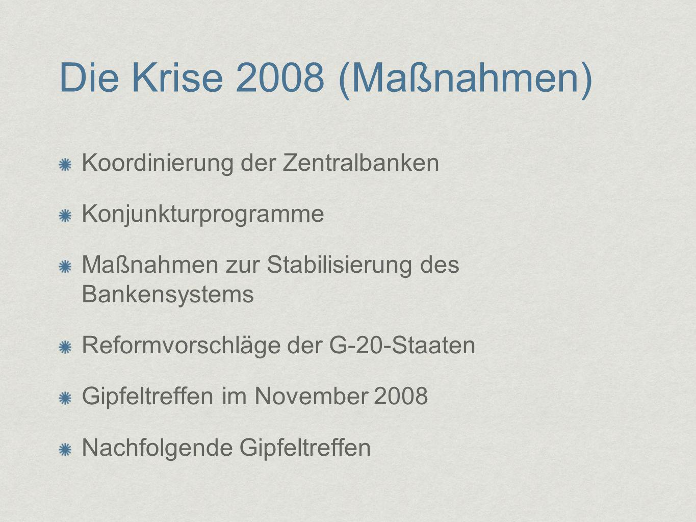Die Krise 2008 (Maßnahmen) Koordinierung der Zentralbanken Konjunkturprogramme Maßnahmen zur Stabilisierung des Bankensystems Reformvorschläge der G-2