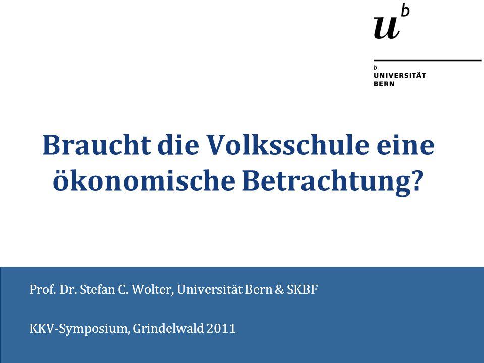 Braucht die Volksschule eine ökonomische Betrachtung? Prof. Dr. Stefan C. Wolter, Universität Bern & SKBF KKV-Symposium, Grindelwald 2011