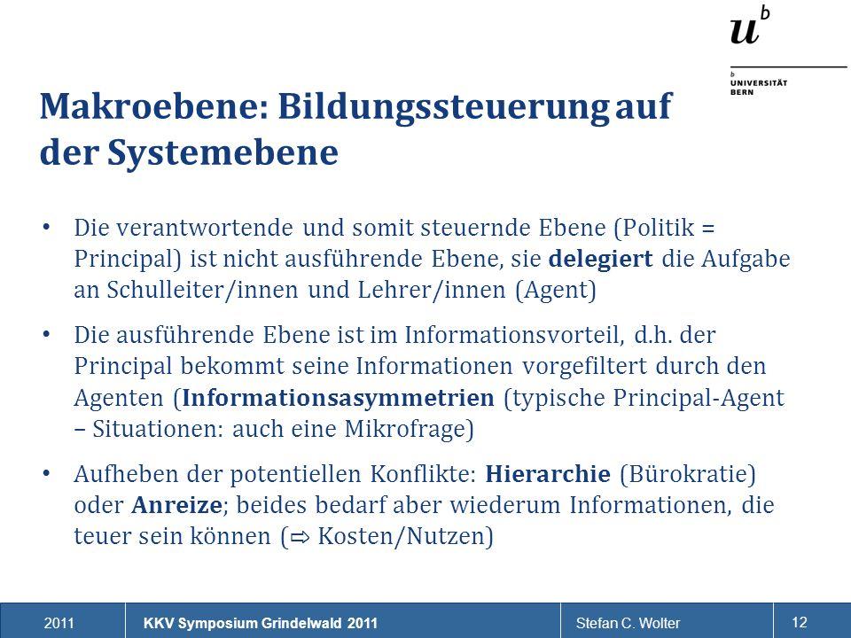 2011Stefan C. Wolter 12 Makroebene: Bildungssteuerung auf der Systemebene Die verantwortende und somit steuernde Ebene (Politik = Principal) ist nicht